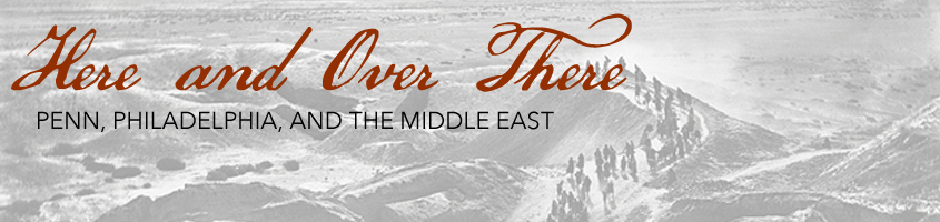 Here and Over There: Penn, Philadelphia, and the Middle East